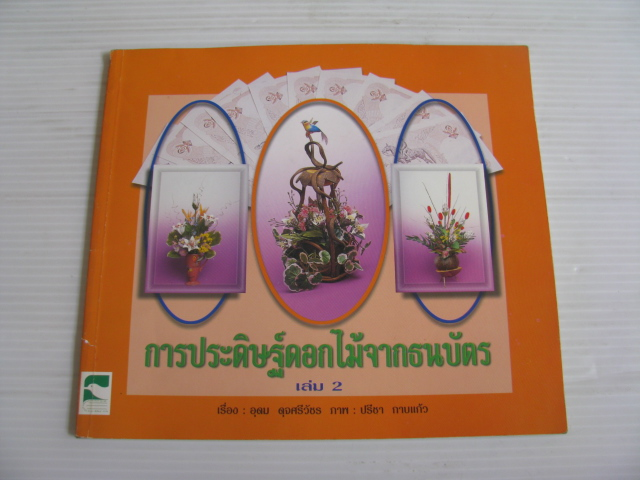 การประดิษฐ์ดอกไม้จากธนบัตร เล่ม 2 อุดม ดุจศรีวัชร เรื่อง ปรีชา กาบแก้ว ภาพ