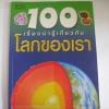 100 เรื่องน่ารู้เกี่ยวกับโลกของเรา พิมพ์ครั้งที่ 3 ปีเตอร์ ไรลีย์ เขียน ชวธีร์ รัตนดิลก ณ ภูเก็ต แปล***สินค้าหมด***