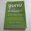 จูบกบตัวนั้นซะ ! (Kiss That Frog!) Brian Tracy เขียน พรเลิศ อิฐฐ์ แปล***สินค้าหมด***